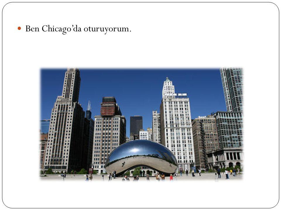 Ben Chicago'da oturuyorum.