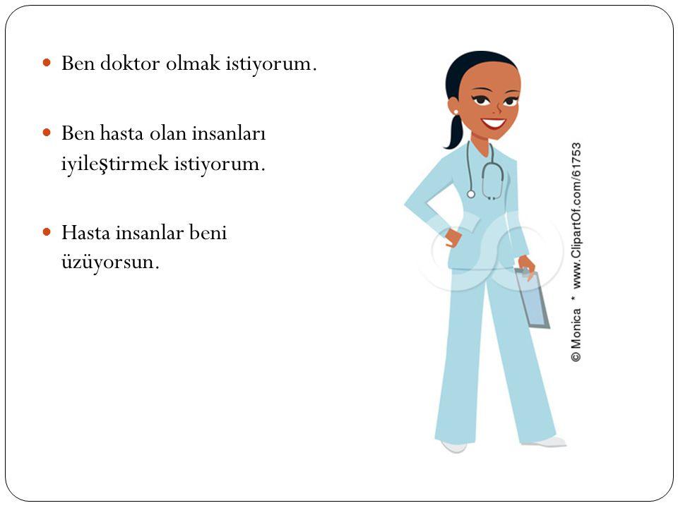 Ben doktor olmak istiyorum.Ben hasta olan insanları iyile ş tirmek istiyorum.