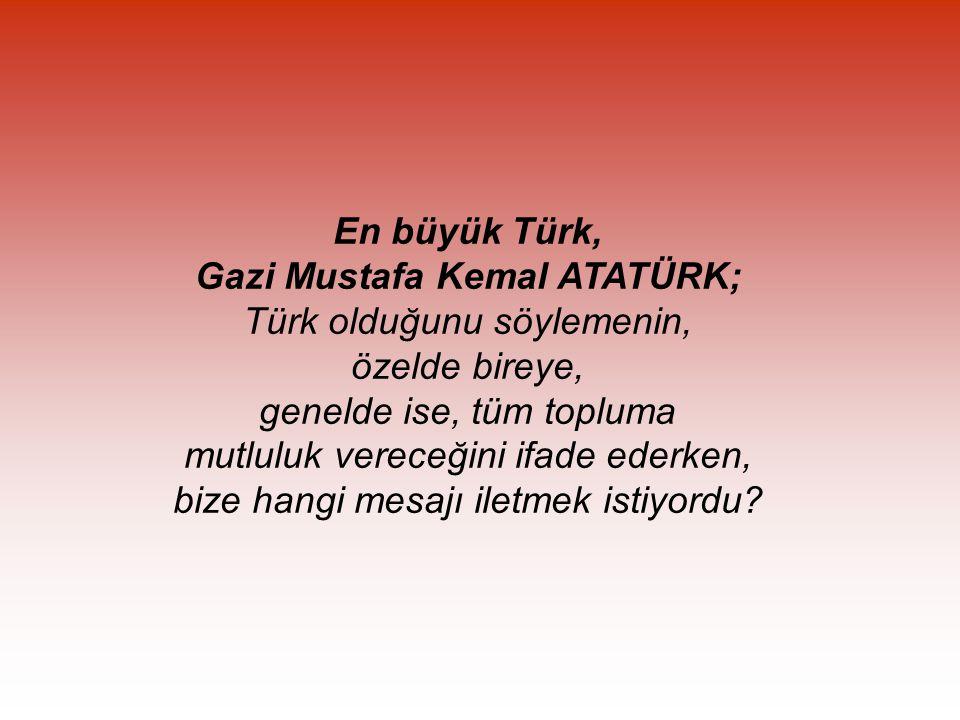 En büyük Türk, Gazi Mustafa Kemal ATATÜRK; Türk olduğunu söylemenin, özelde bireye, genelde ise, tüm topluma mutluluk vereceğini ifade ederken, bize hangi mesajı iletmek istiyordu?