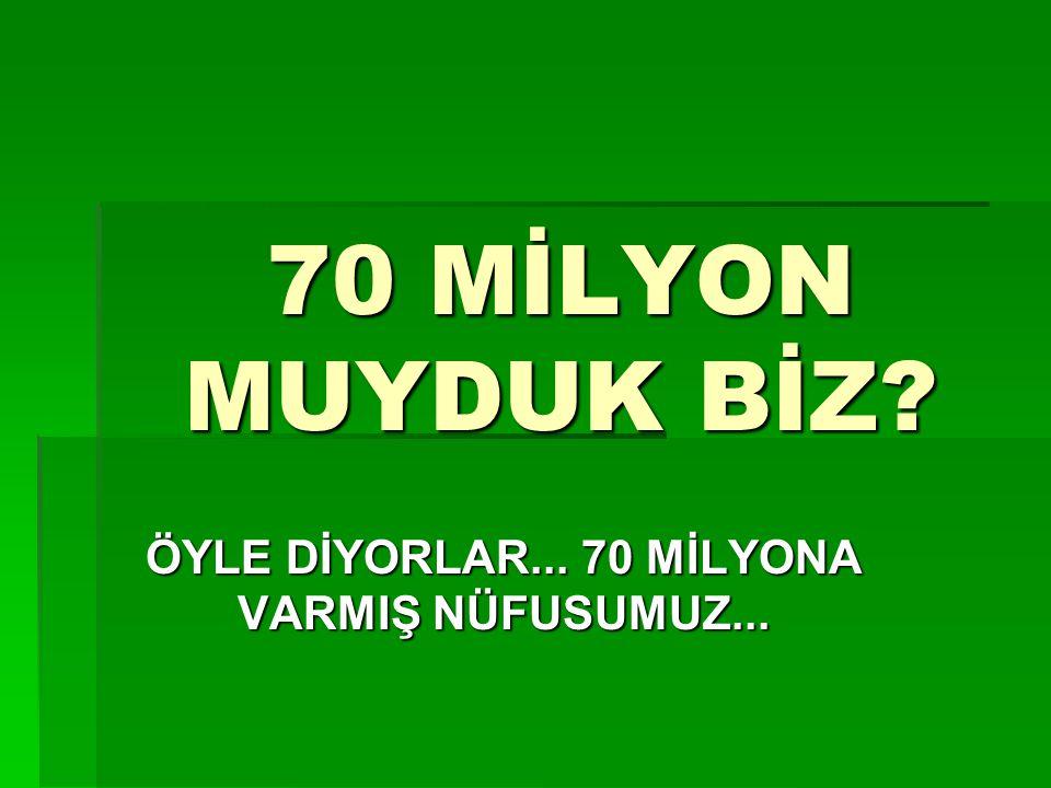 70 MİLYON MUYDUK BİZ ÖYLE DİYORLAR... 70 MİLYONA VARMIŞ NÜFUSUMUZ...