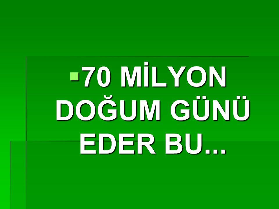  70 MİLYON DOĞUM GÜNÜ EDER BU...