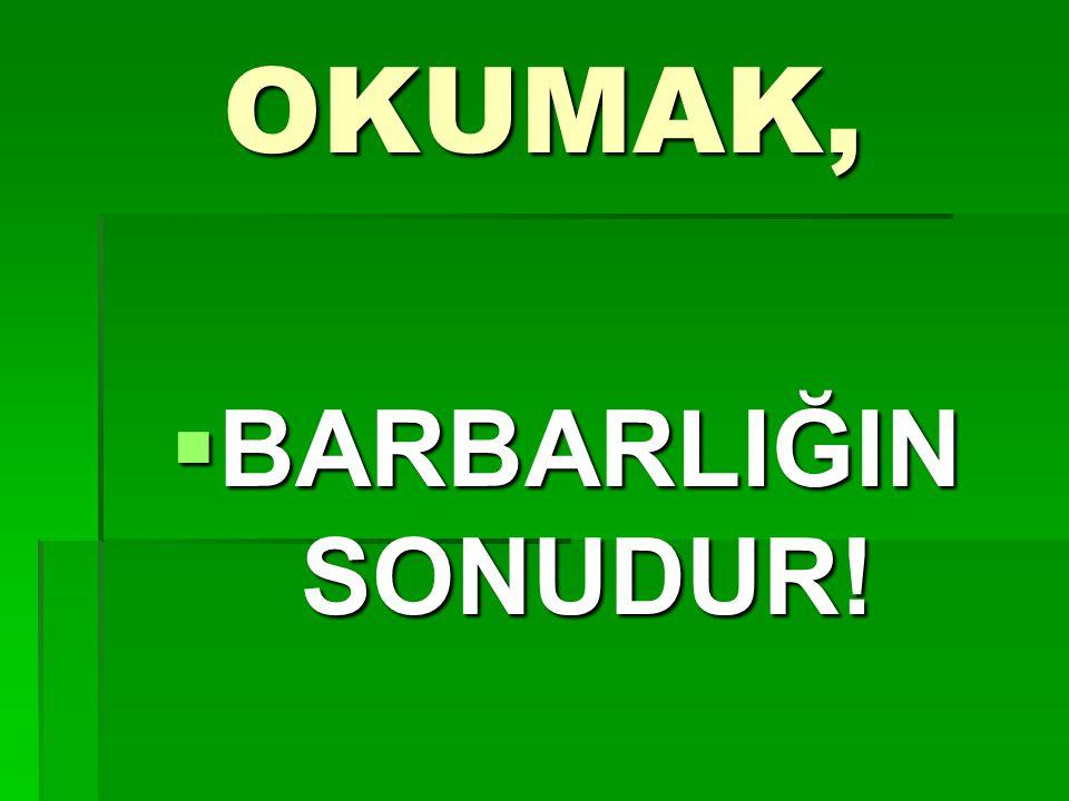 OKUMAK,  BARBARLIĞIN SONUDUR!