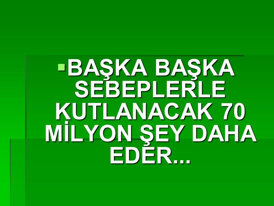  BAŞKA BAŞKA SEBEPLERLE KUTLANACAK 70 MİLYON ŞEY DAHA EDER...