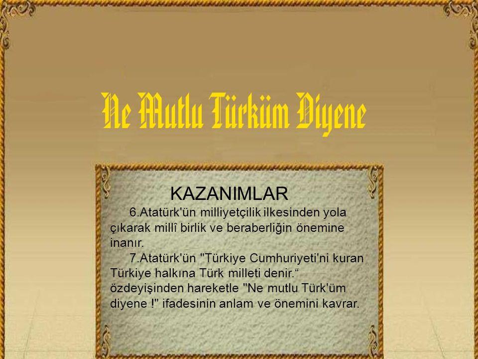 KAZANIMLAR 6.Atatürk ün milliyetçilik ilkesinden yola çıkarak millî birlik ve beraberliğin önemine inanır.