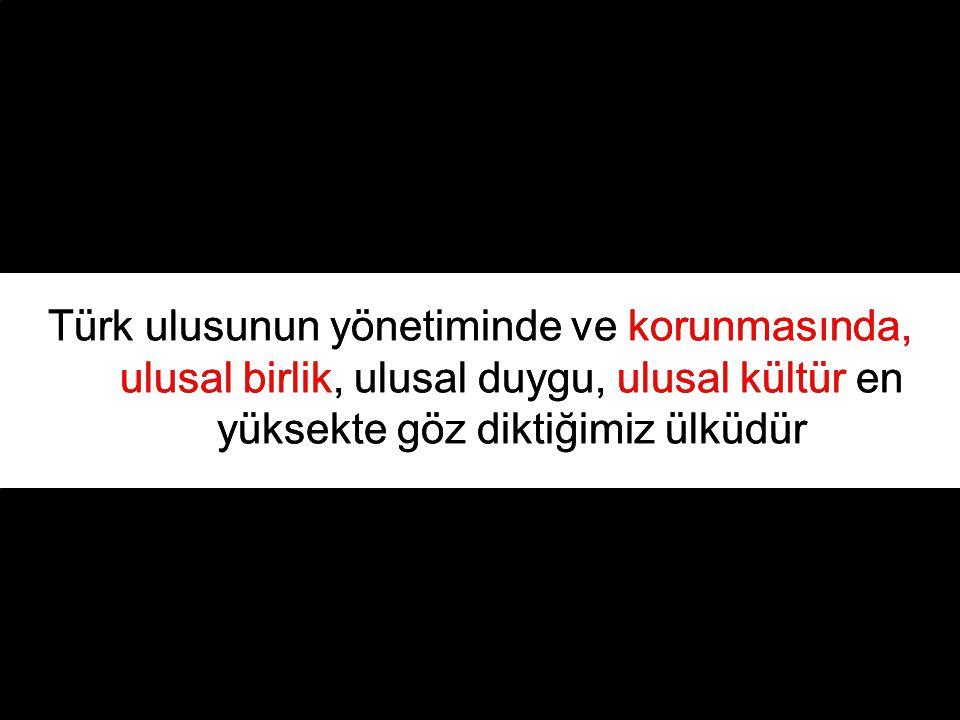 Türk ulusunun yönetiminde ve korunmasında, ulusal birlik, ulusal duygu, ulusal kültür en yüksekte göz diktiğimiz ülküdür Türk ulusunun yönetiminde ve korunmasında, ulusal birlik, ulusal duygu, ulusal kültür en yüksekte göz diktiğimiz ülküdür