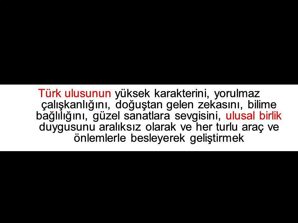 Türk ulusunun yüksek karakterini, yorulmaz çalışkanlığını, doğuştan gelen zekasını, bilime bağlılığını, güzel sanatlara sevgisini, ulusal birlik duygusunu aralıksız olarak ve her turlu araç ve önlemlerle besleyerek geliştirmek Türk ulusunun yüksek karakterini, yorulmaz çalışkanlığını, doğuştan gelen zekasını, bilime bağlılığını, güzel sanatlara sevgisini, ulusal birlik duygusunu aralıksız olarak ve her turlu araç ve önlemlerle besleyerek geliştirmek