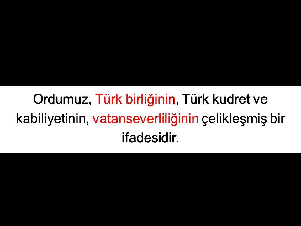 Ordumuz, Türk birliğinin, Türk kudret ve kabiliyetinin, vatanseverliliğinin çelikleşmiş bir ifadesidir.