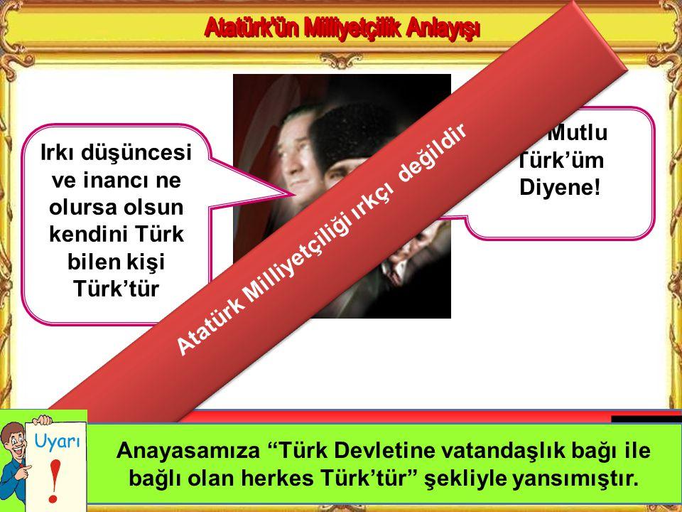 Irkı düşüncesi ve inancı ne olursa olsun kendini Türk bilen kişi Türk'tür Ne Mutlu Türk'üm Diyene.