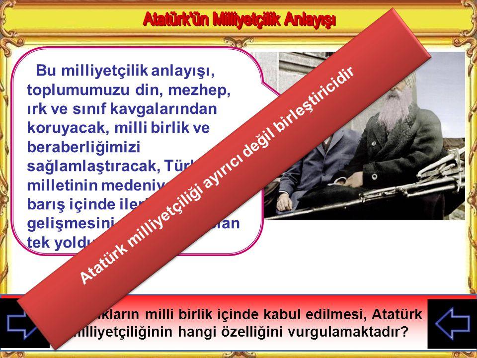Toplu bir milleti istila etmek, darmadağın bir milleti istila etmek gibi kolay değildir Atatürk bu sözüyle neyi vurgulamaktadır? Atatürk Milliyetçiliğ