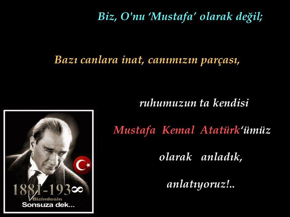 Biz, O nu 'Mustafa' olarak değil; Bazı canlara inat, canımızın parçası, ruhumuzun ta kendisi Mustafa Kemal Atatürk'ümüz olarak anladık, anlatıyoruz!..