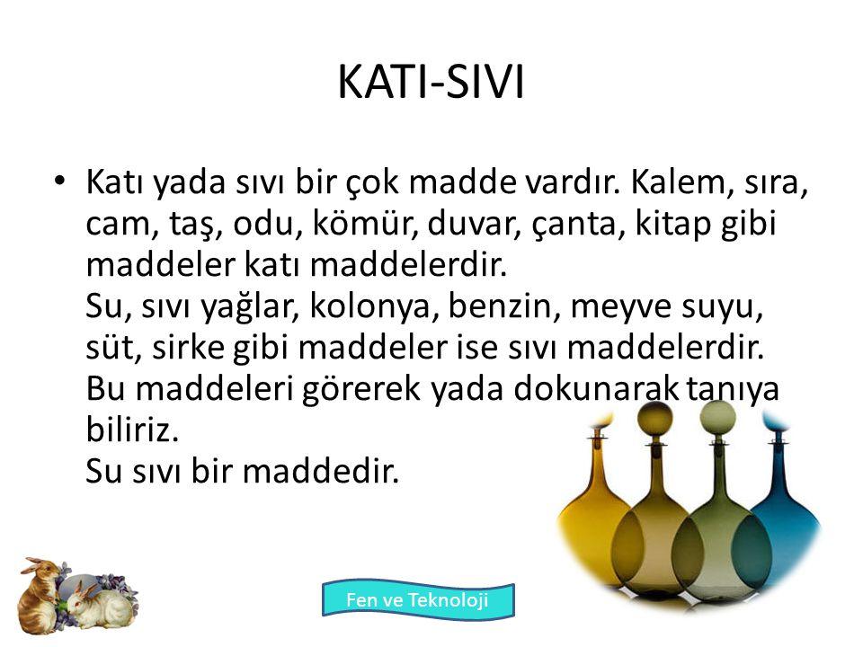 Fen ve Teknoloji KATI-SIVI Katı yada sıvı bir çok madde vardır. Kalem, sıra, cam, taş, odu, kömür, duvar, çanta, kitap gibi maddeler katı maddelerdir.