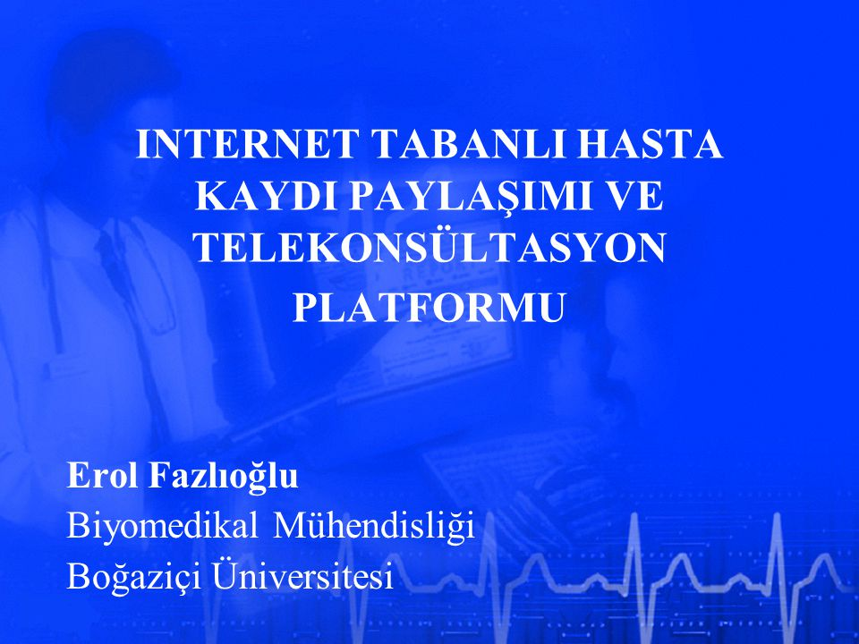 INTERNET TABANLI HASTA KAYDI PAYLAŞIMI VE TELEKONSÜLTASYON PLATFORMU Erol Fazlıoğlu Biyomedikal Mühendisliği Boğaziçi Üniversitesi