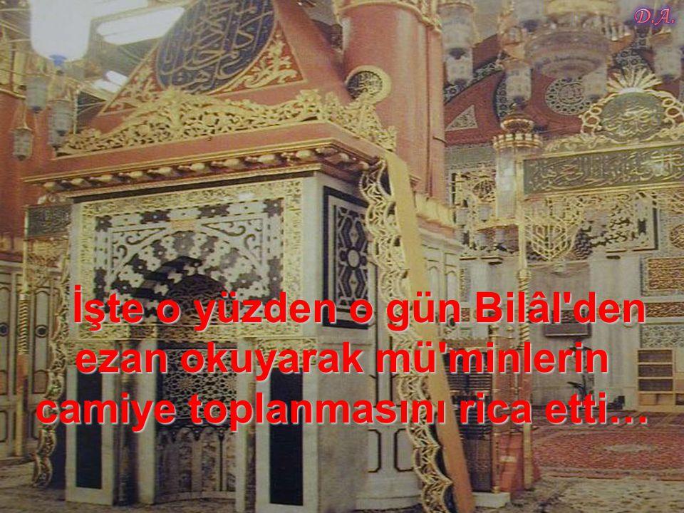 İşte o yüzden o gün Bilâl den ezan okuyarak mü minlerin camiye toplanmasını rica etti… İşte o yüzden o gün Bilâl den ezan okuyarak mü minlerin camiye toplanmasını rica etti…