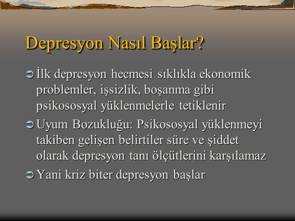 Depresyon Nasıl Başlar?  İlk depresyon hecmesi sıklıkla ekonomik problemler, işsizlik, boşanma gibi psikososyal yüklenmelerle tetiklenir  Uyum Bozuk