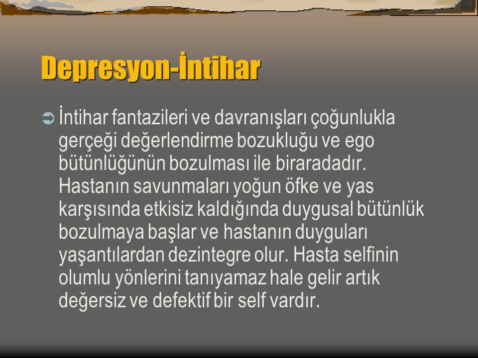 Depresyon-İntihar  İntihar fantazileri ve davranışları çoğunlukla gerçeği değerlendirme bozukluğu ve ego bütünlüğünün bozulması ile biraradadır. Hast