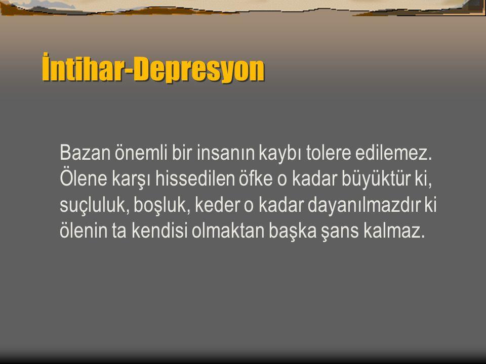 İntihar-Depresyon Bazan önemli bir insanın kaybı tolere edilemez. Ölene karşı hissedilen öfke o kadar büyüktür ki, suçluluk, boşluk, keder o kadar day