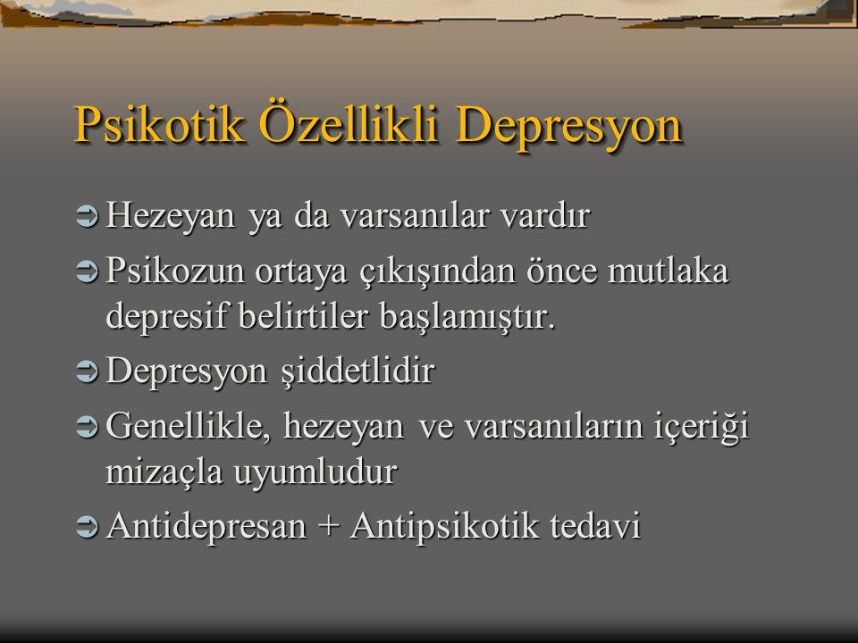 Psikotik Özellikli Depresyon  Hezeyan ya da varsanılar vardır  Psikozun ortaya çıkışından önce mutlaka depresif belirtiler başlamıştır.  Depresyon