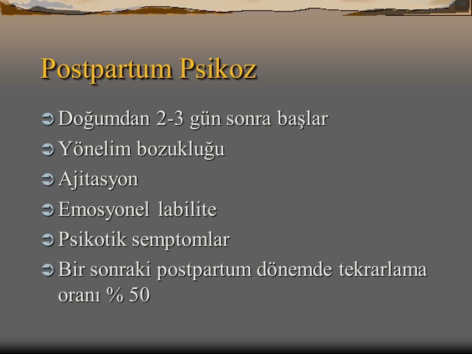 Postpartum Psikoz  Doğumdan 2-3 gün sonra başlar  Yönelim bozukluğu  Ajitasyon  Emosyonel labilite  Psikotik semptomlar  Bir sonraki postpartum