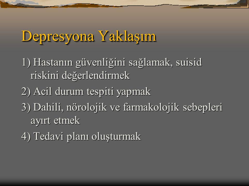 Depresyona Yaklaşım 1) Hastanın güvenliğini sağlamak, suisid riskini değerlendirmek 2) Acil durum tespiti yapmak 3) Dahili, nörolojik ve farmakolojik