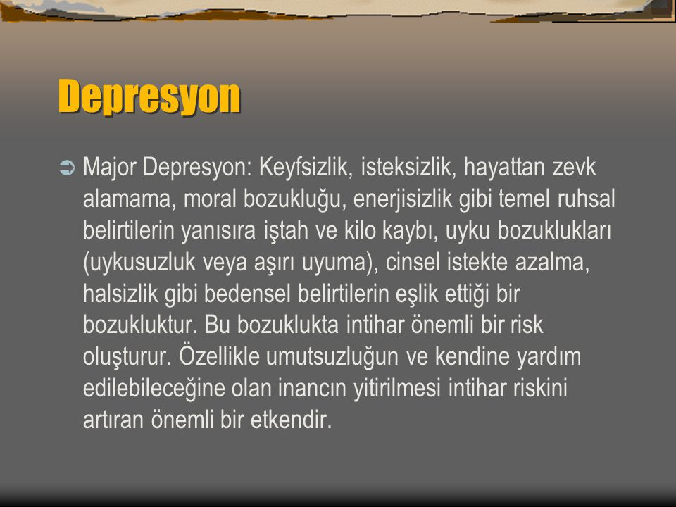 Depresyon Belirti ve Bulguları  Depresif mizaç  Önemli ölçüde ilgi ve haz kaybı  Kilo alımı veya kaybı  İştah artışı veya kaybı  Uykusuzluk veya aşırı uyku  Yorgunluk veya enerji azalması  Psikomotor ajitasyon veya retardasyon  Değersizlik hissi  Aşırı veya uygunsuz suçluluk hissi  Düşünme veya yoğunlaşma becerisinde azalma  Kararsızlık  Tekrarlayan ölüm düşüncesi,intihar fikri veya girişimi