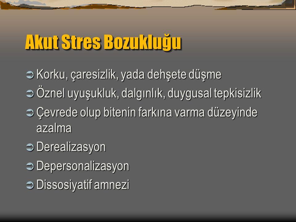 Akut Stres Bozukluğu  Korku, çaresizlik, yada dehşete düşme  Öznel uyuşukluk, dalgınlık, duygusal tepkisizlik  Çevrede olup bitenin farkına varma d