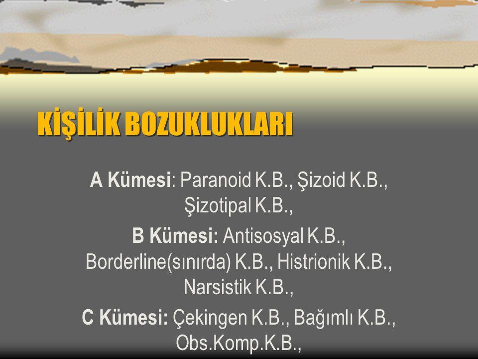 KİŞİLİK BOZUKLUKLARI A Kümesi : Paranoid K.B., Şizoid K.B., Şizotipal K.B., B Kümesi: Antisosyal K.B., Borderline(sınırda) K.B., Histrionik K.B., Nars