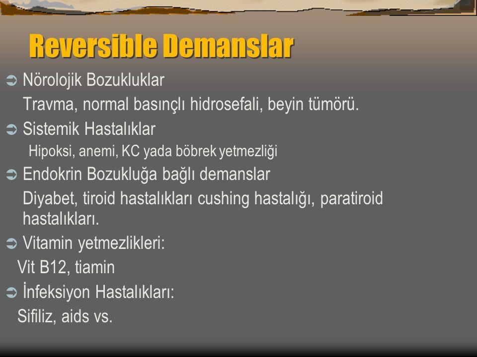 Reversible Demanslar  Nörolojik Bozukluklar Travma, normal basınçlı hidrosefali, beyin tümörü.  Sistemik Hastalıklar Hipoksi, anemi, KC yada böbrek