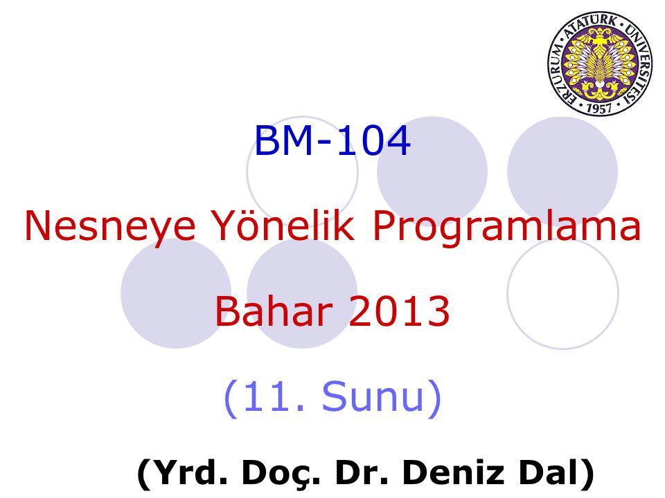 BM-104 Nesneye Yönelik Programlama Bahar 2013 (11. Sunu) (Yrd. Doç. Dr. Deniz Dal)