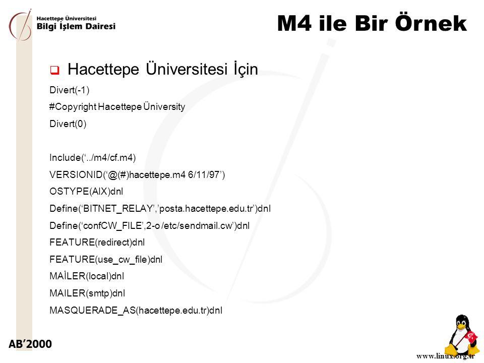 AB'2000 www.linux.org.tr M4 ile Bir Örnek  Hacettepe Üniversitesi İçin Divert(-1) #Copyright Hacettepe Üniversity Divert(0) Include('../m4/cf.m4) VERSIONID('@(#)hacettepe.m4 6/11/97') OSTYPE(AIX)dnl Define('BITNET_RELAY','posta.hacettepe.edu.tr')dnl Define('confCW_FILE',2-o /etc/sendmail.cw')dnl FEATURE(redirect)dnl FEATURE(use_cw_file)dnl MAİLER(local)dnl MAILER(smtp)dnl MASQUERADE_AS(hacettepe.edu.tr)dnl