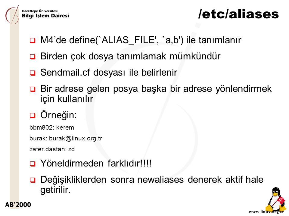 AB'2000 www.linux.org.tr /etc/aliases  M4'de define(`ALIAS_FILE , `a,b ) ile tanımlanır  Birden çok dosya tanımlamak mümkündür  Sendmail.cf dosyası ile belirlenir  Bir adrese gelen posya başka bir adrese yönlendirmek için kullanılır  Örneğin: bbm802: kerem burak: burak@linux.org.tr zafer.dastan: zd  Yöneldirmeden farklıdır!!!.