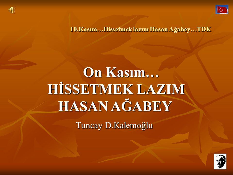 10.Kasım…Hissetmek lazım Hasan Ağabey…TDK 10.Kasım…Hissetmek lazım Hasan Ağabey…TDK İnan bana derdim bir paye çıkartmak değil… Ya da bu yolla bir yerlere yamanmak…