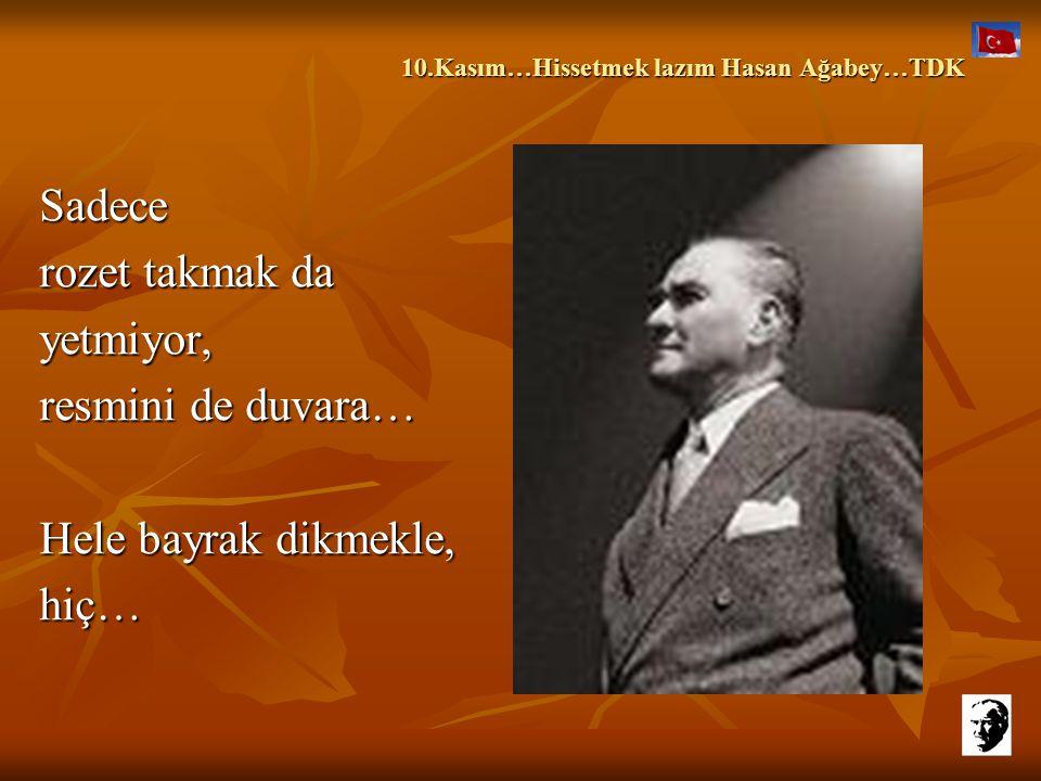 10.Kasım…Hissetmek lazım Hasan Ağabey…TDK 10.Kasım…Hissetmek lazım Hasan Ağabey…TDK Ama,böyle hissediyorum işte, zorla değil ki… Bu günün şartları aba