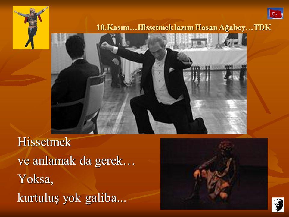 10.Kasım…Hissetmek lazım Hasan Ağabey…TDK 10.Kasım…Hissetmek lazım Hasan Ağabey…TDK Sadece rozet takmak da yetmiyor, resmini de duvara… Hele bayrak di