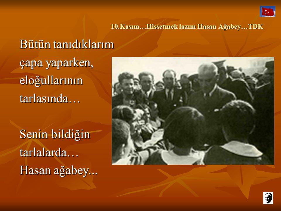 10.Kasım…Hissetmek lazım Hasan Ağabey…TDK 10.Kasım…Hissetmek lazım Hasan Ağabey…TDK Ancak yazık, farkında değil çoğumuz… Alacaklar hepsini elimizden,