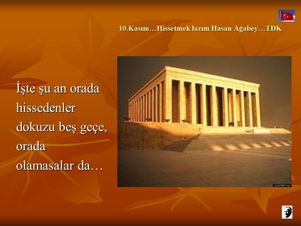 10.Kasım…Hissetmek lazım Hasan Ağabey…TDK 10.Kasım…Hissetmek lazım Hasan Ağabey…TDK İşte şu an orada hissedenler dokuzu beş geçe, orada olamasalar da…