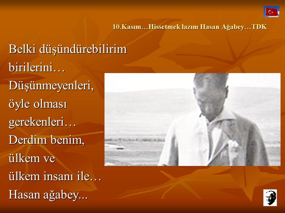 10.Kasım…Hissetmek lazım Hasan Ağabey…TDK 10.Kasım…Hissetmek lazım Hasan Ağabey…TDK Bilirsin, olsaydı öyle zaaflarım terk etmezdim seni de… Gazi'nin i