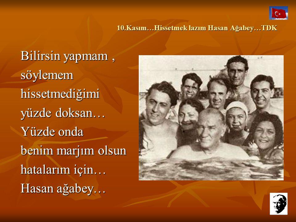 10.Kasım…Hissetmek lazım Hasan Ağabey…TDK 10.Kasım…Hissetmek lazım Hasan Ağabey…TDK İnan bana, yok başka bir düşüncem.Sadece, etrafımda paylaşacak bir