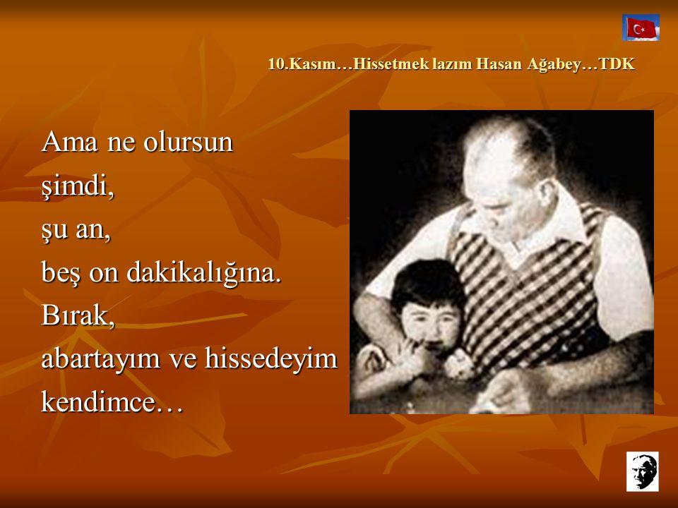 10.Kasım…Hissetmek lazım Hasan Ağabey…TDK 10.Kasım…Hissetmek lazım Hasan Ağabey…TDK Bilirsin yapmam, söylememhissetmediğimi yüzde doksan… Yüzde onda b
