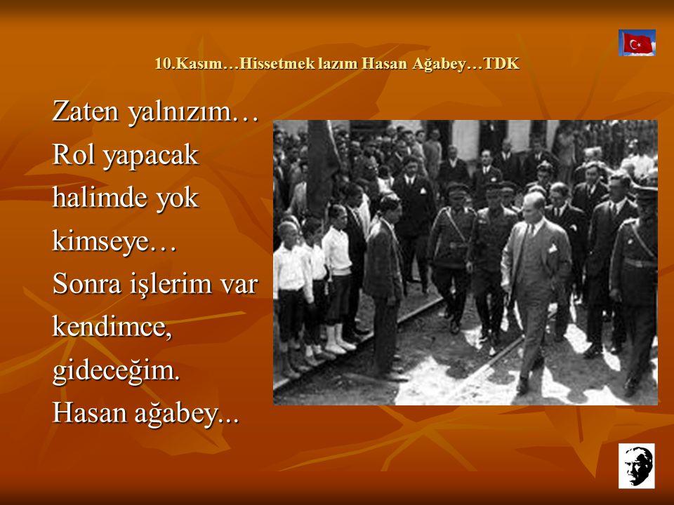 10.Kasım…Hissetmek lazım Hasan Ağabey…TDK 10.Kasım…Hissetmek lazım Hasan Ağabey…TDK Ama ne olursun şimdi, şu an, beş on dakikalığına. Bırak, abartayım