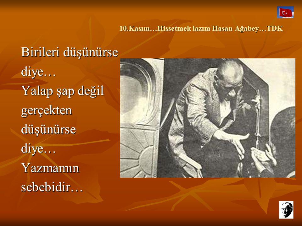 10.Kasım…Hissetmek lazım Hasan Ağabey…TDK Zaten yalnızım… Rol yapacak halimde yok kimseye… Sonra işlerim var kendimce,gideceğim. Hasan ağabey...