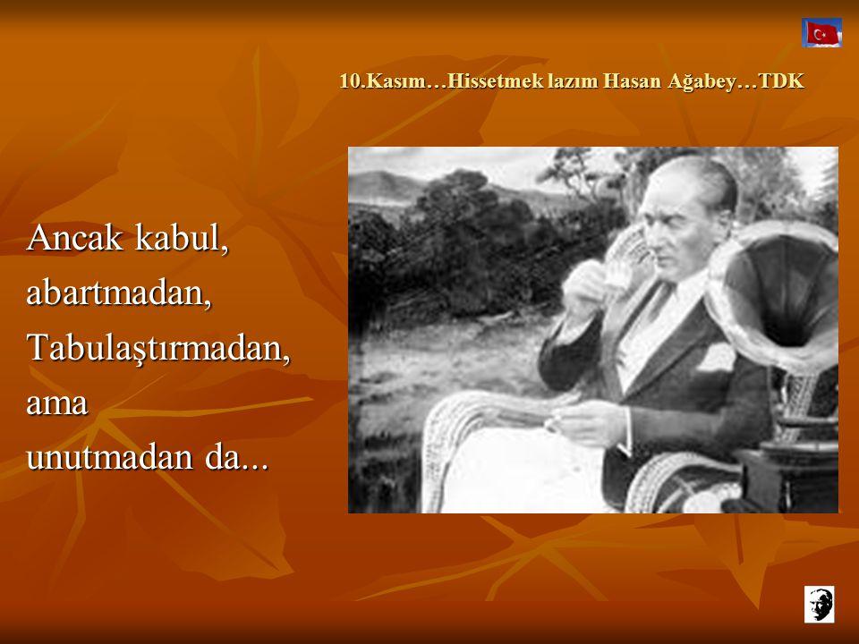 10.Kasım…Hissetmek lazım Hasan Ağabey…TDK 10.Kasım…Hissetmek lazım Hasan Ağabey…TDK Ancak kabul, abartmadan,Tabulaştırmadan,ama unutmadan da...