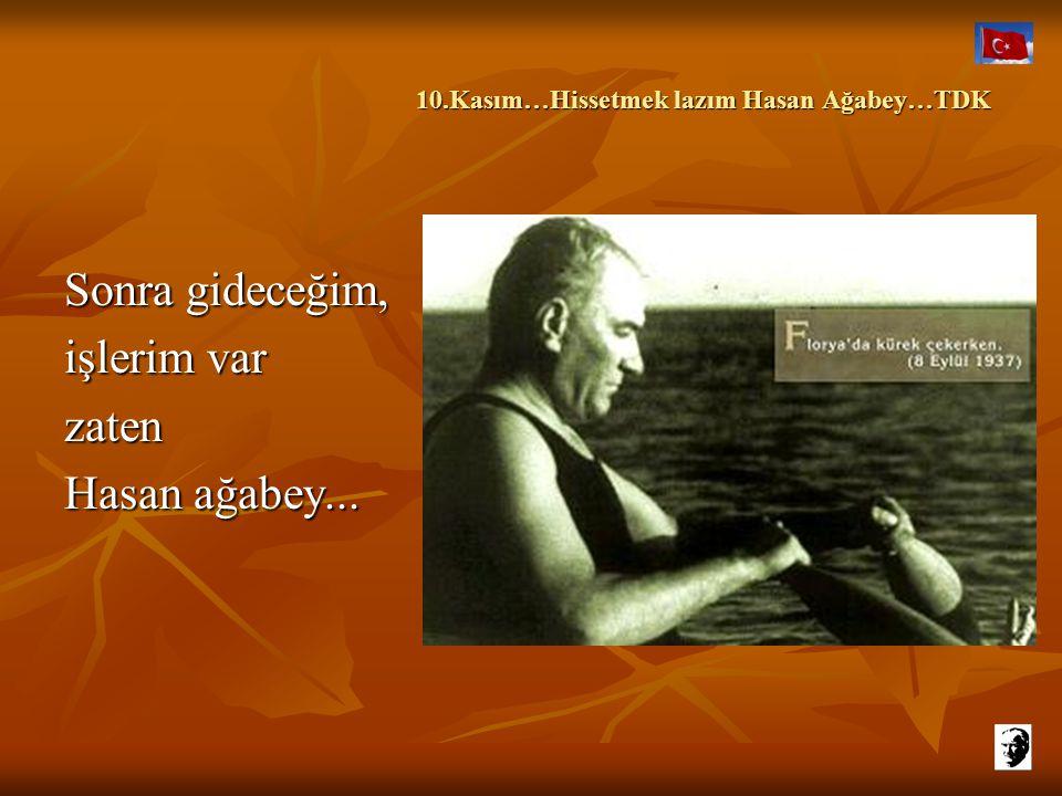 10.Kasım…Hissetmek lazım Hasan Ağabey…TDK 10.Kasım…Hissetmek lazım Hasan Ağabey…TDK Bırak abartayım hiç değilse beş on dakikalığına… Sirenler çalmadan