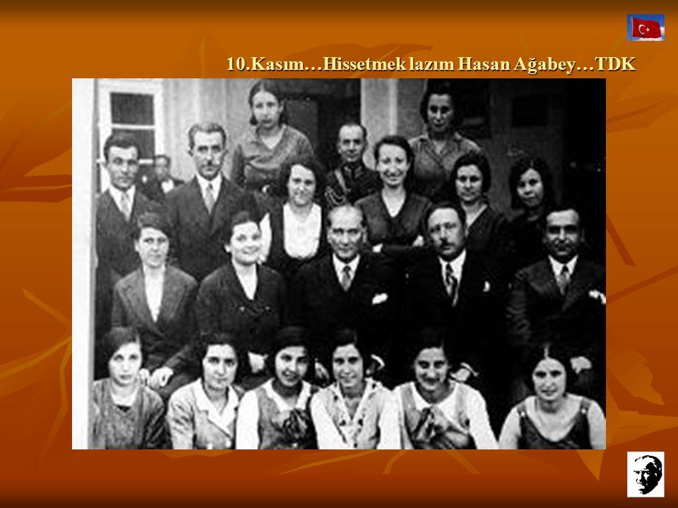 10.Kasım…Hissetmek lazım Hasan Ağabey…TDK 10.Kasım…Hissetmek lazım Hasan Ağabey…TDK Sonra gideceğim, işlerim var zaten Hasan ağabey...