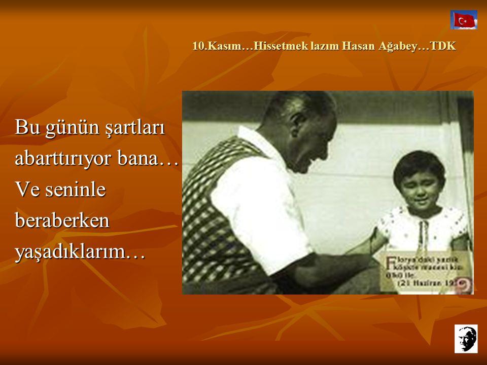 10.Kasım…Hissetmek lazım Hasan Ağabey…TDK 10.Kasım…Hissetmek lazım Hasan Ağabey…TDK İnan bana, yok başka bir düşüncem.Sadece, etrafımda paylaşacak birilerine ihtiyacım olduğundandır…