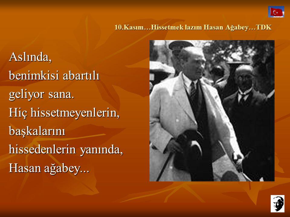 10.Kasım…Hissetmek lazım Hasan Ağabey…TDK 10.Kasım…Hissetmek lazım Hasan Ağabey…TDK Aslında, benimkisi abartılı geliyor sana.
