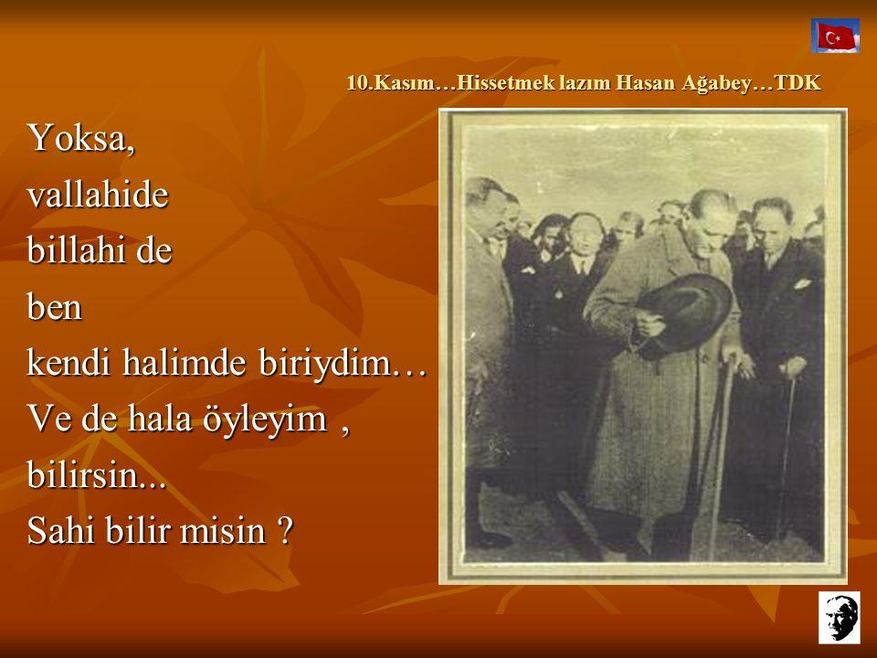 10.Kasım…Hissetmek lazım Hasan Ağabey…TDK 10.Kasım…Hissetmek lazım Hasan Ağabey…TDK Yoksa,vallahide billahi de ben kendi halimde biriydim… Ve de hala öyleyim, bilirsin...