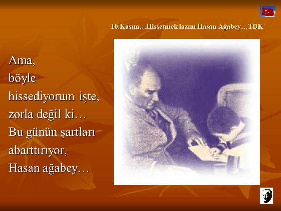 10.Kasım…Hissetmek lazım Hasan Ağabey…TDK 10.Kasım…Hissetmek lazım Hasan Ağabey…TDK Ama, tanrı aşkına, bugün izin ver bana hiç değilse…