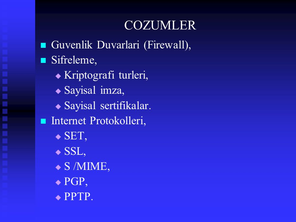 COZUMLER Guvenlik Duvarlari (Firewall), Sifreleme,   Kriptografi turleri,   Sayisal imza,   Sayisal sertifikalar. Internet Protokolleri,   SET