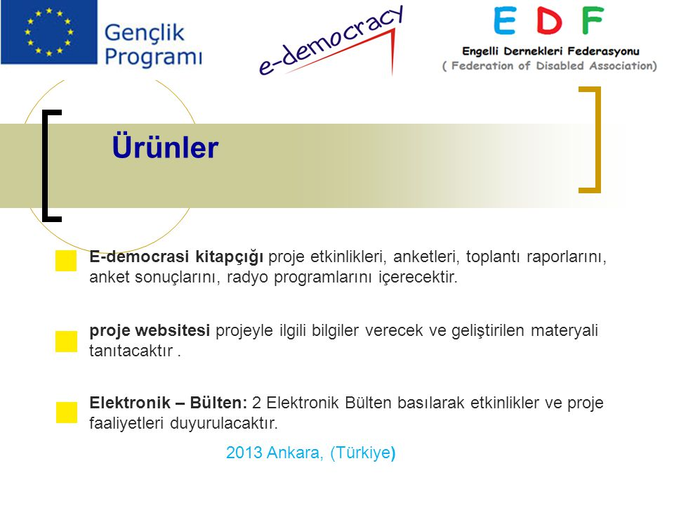 Ürünler E-democrasi kitapçığı proje etkinlikleri, anketleri, toplantı raporlarını, anket sonuçlarını, radyo programlarını içerecektir. proje websitesi
