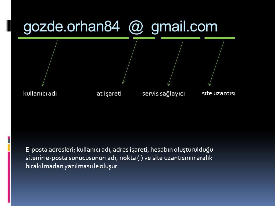 gozde.orhan84 @ gmail.com kullanıcı adıat işaretiservis sağlayıcı site uzantısı E-posta adresleri; kullanıcı adı, adres işareti, hesabın oluşturulduğu sitenin e-posta sunucusunun adı, nokta (.) ve site uzantısının aralık bırakılmadan yazılması ile oluşur.